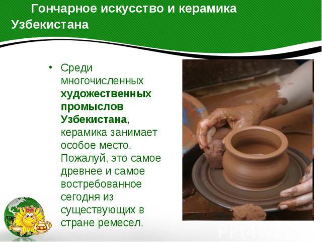 Гончарное искусство и керамика Узбекистана Среди многочисленных художественных промыслов Узбекистана, керамика занимает особое место. Пожалуй, это самое древнее и самое востребованное сегодня из существующих в стране ремесел.