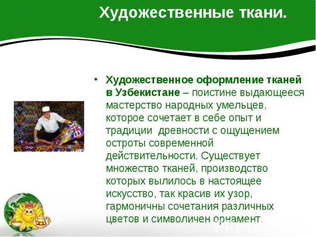 Художественные ткани. Художественное оформление тканей в Узбекистане – поистине выдающееся мастерство народных умельцев, которое сочетает в себе опыт и традиции древности с ощущением остроты современной действительности. Существует множество т…