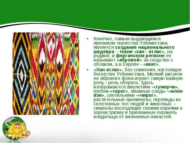 Конечно, самым выдающимся явлением ткачества Узбекистана является создание национального шедевра – ткани «хан - атлас», на родине, в ферганском регионе ее называют «абровой» за сходство с облаком, а в Европе - «икат». «Хан-атлас», без сомнения, наст…