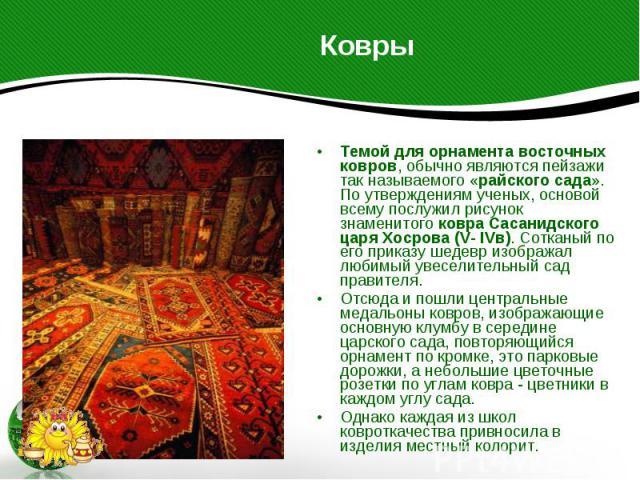 Ковры Темой для орнамента восточных ковров, обычно являются пейзажи так называемого «райского сада». По утверждениям ученых, основой всему послужил рисунок знаменитого ковра Сасанидского царя Хосрова (V- IVв). Сотканый по его приказу шедевр изобража…