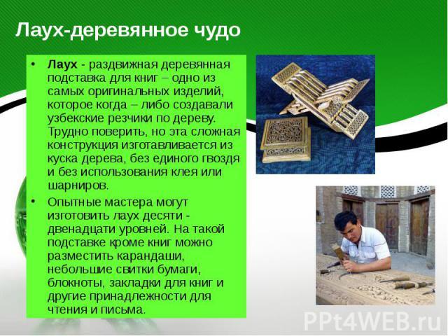 Лаух-деревянное чудо Лаух - раздвижная деревянная подставка для книг – одно из самых оригинальных изделий, которое когда – либо создавали узбекские резчики по дереву. Трудно поверить, но эта сложная конструкция изготавливается из куска дерева, без е…