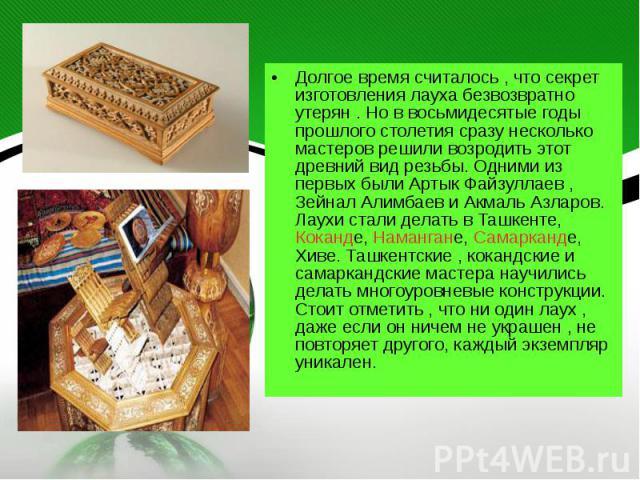Долгое время считалось , что секрет изготовления лауха безвозвратно утерян . Но в восьмидесятые годы прошлого столетия сразу несколько мастеров решили возродить этот древний вид резьбы. Одними из первых были Артык Файзуллаев , Зейнал Алимбаев и Акма…