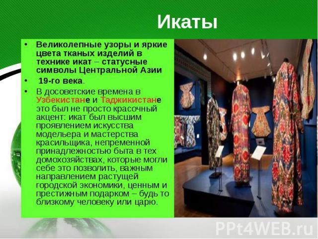 Икаты Великолепные узоры и яркие цвета тканых изделий в технике икат – статусные символы Центральной Азии 19-го века. В досоветские времена в Узбекистане и Таджикистане это был не просто красочный акцент: икат был высшим проявлением искусства модель…