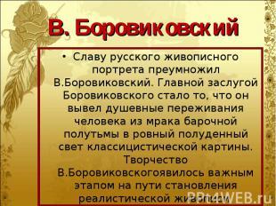 Славу русского живописного портрета преумножил В.Боровиковский. Главной заслугой