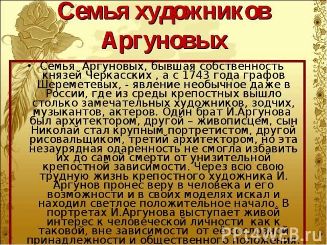 Семья Аргуновых, бывшая собственность князей Черкасских , а с 1743 года графов Шереметевых, - явление необычное даже в России, где из среды крепостных вышло столько замечательных художников, зодчих, музыкантов, актеров. Один брат И.Аргунова был архи…