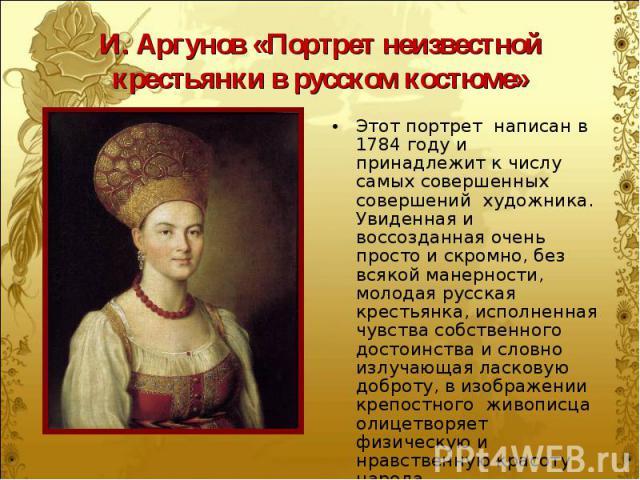Этот портрет написан в 1784 году и принадлежит к числу самых совершенных совершений художника. Увиденная и воссозданная очень просто и скромно, без всякой манерности, молодая русская крестьянка, исполненная чувства собственного достоинства и словно …