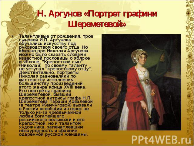 """Талантливые от рождения, трое сыновей И.П. Аргунова обучались искусству под руководством своего отца. Но именно про Николая Аргунова можно было сказать словами известной пословицы о яблоке и яблоне. """"Крепостной сын"""" (Николай) по своему тал…"""