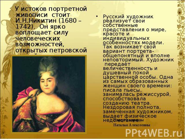 У истоков портретной живописи стоит И.Н.Никитин (1680 – 1742). Он ярко воплощает силу человеческих возможностей, открытых петровской эпохой. У истоков портретной живописи стоит И.Н.Никитин (1680 – 1742). Он ярко воплощает силу человеческих возможнос…