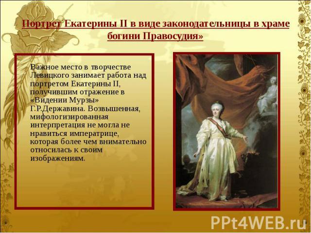 Важное место в творчестве Левицкого занимает работа над портретом Екатерины II, получившим отражение в «Видении Мурзы» Г.Р.Державина. Возвышенная, мифологизированная интерпретация не могла не нравиться императрице, которая более чем внимательно отно…