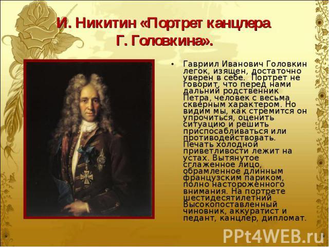 Гавриил Иванович Головкин легок, изящен, достаточно уверен в себе. Портрет не говорит, что перед нами дальний родственник Петра, человек с весьма скверным характером. Но видим мы, как стремится он упрочиться, оценить ситуацию и решить приспосабливат…