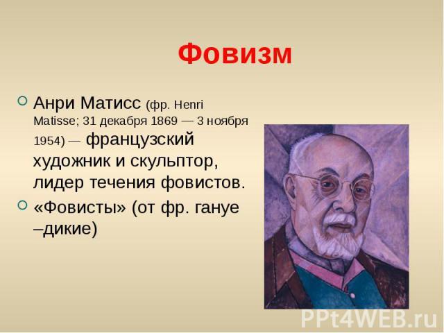 Фовизм Анри Матисс (фр. Henri Matisse; 31 декабря 1869 — 3 ноября 1954) — французский художник и скульптор, лидер течения фовистов. «Фовисты» (от фр. гануе –дикие)