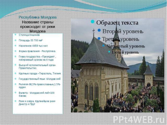 Республика Молдова Название страны происходит от реки Молдова Столица-Кишинёв Площадь-33 700 км² Население-4458 тыс.чел Форма правления - Республика Глава государства –Президент , избираемый сроком на 4 года Высший исполнительный орган-Правительство…