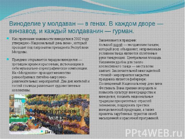 Виноделие у молдаван — в генах. В каждом дворе — винзавод, и каждый молдаванин — гурман. Как признание значимости виноделия в 2002 году утвержден «Национальный день вина», который проходит под патронатом президента Республики Молдовы. Праздник откры…