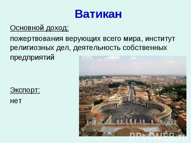 Ватикан Основной доход: пожертвования верующих всего мира, институт религиозных дел, деятельность собственных предприятий Экспорт: нет