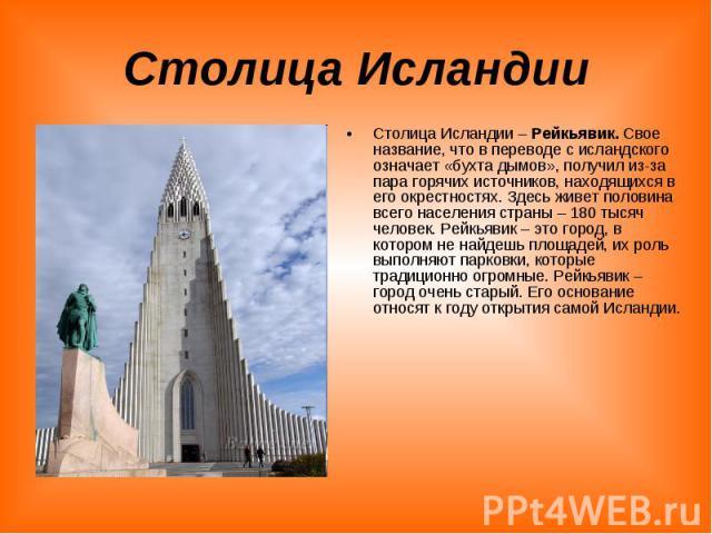 Столица Исландии Столица Исландии – Рейкьявик. Свое название, что в переводе с исландского означает «бухта дымов», получил из-за пара горячих источников, находящихся в его окрестностях. Здесь живет половина всего населения страны – 180 тысяч человек…