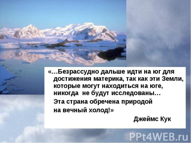 «…Безрассудно дальше идти на юг для достижения материка, так как эти Земли, которые могут находиться на юге, никогда не будут исследованы… «…Безрассудно дальше идти на юг для достижения материка, так как эти Земли, которые могут находиться на юге, н…