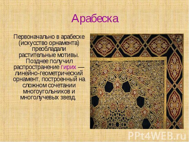 Арабеска Первоначально в арабеске (искусство орнамента) преобладали растительные мотивы. Позднее получил распространение гирих — линейно-геометрический орнамент, построенный на сложном сочетании многоугольников и многолучевых звезд.