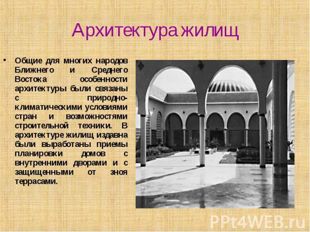 Архитектура жилищ Общие для многих народов Ближнего и Среднего Востока особенности архитектуры были связаны с природно-климатическими условиями стран и возможностями строительной техники. В архитектуре жилищ издавна были выработаны приемы планировки…