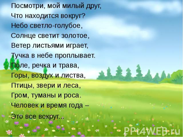 Посмотри, мой милый друг, Что находится вокруг? Небо светло-голубое, Солнце светит золотое, Ветер листьями играет, Тучка в небе проплывает. Поле, речка и трава, Горы, воздух и листва, Птицы, звери и леса, Гром, туманы и роса. Человек и время года – …