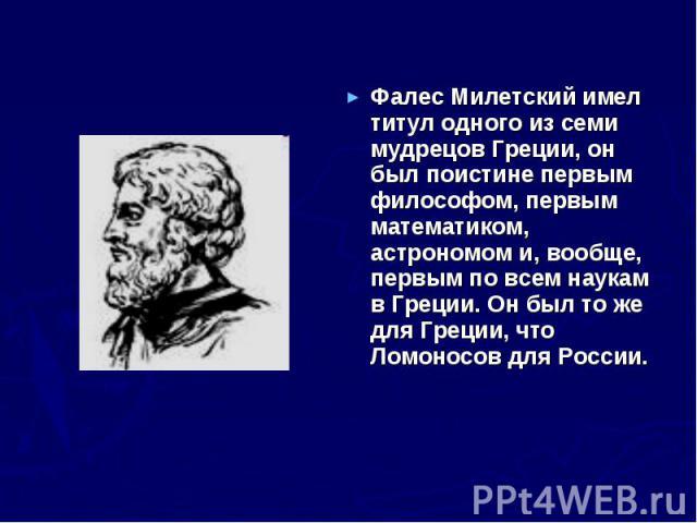 Фалес Милетский имел титул одного из семи мудрецов Греции, он был поистине первым философом, первым математиком, астрономом и, вообще, первым по всем наукам в Греции. Он был то же для Греции, что Ломоносов для России.