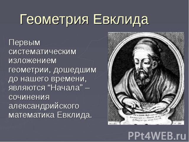 """Геометрия Евклида Первым систематическим изложением геометрии, дошедшим до нашего времени, являются """"Начала"""" – сочинения александрийского математика Евклида."""
