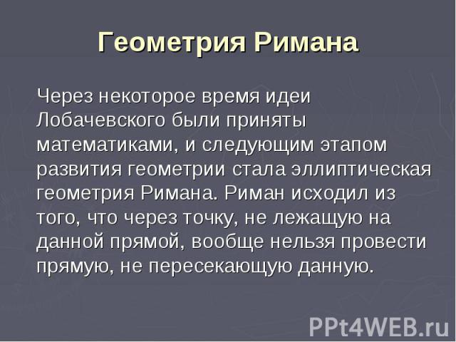 Геометрия Римана Через некоторое время идеи Лобачевского были приняты математиками, и следующим этапом развития геометрии стала эллиптическая геометрия Римана. Риман исходил из того, что через точку, не лежащую на данной прямой, вообще нельзя провес…