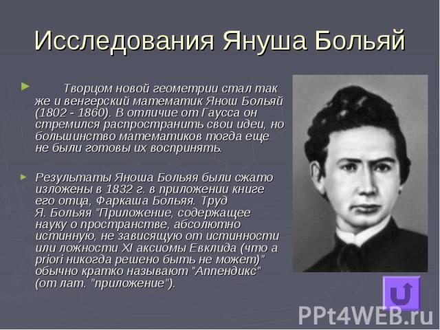 Исследования Януша Больяй Творцом новой геометрии стал так же и венгерский математик Янош Больяй (1802 - 1860). В отличие от Гаусса он стремился распространить свои идеи, но большинство математиков тогда еще не были готовы их воспринять. Результаты …