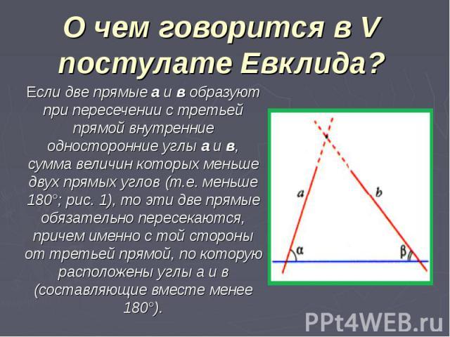 О чем говорится в V постулате Евклида? Если две прямые а и в образуют при пересечении с третьей прямой внутренние односторонние углы a и в, сумма величин которых меньше двух прямых углов (т.е. меньше 180°; рис. 1), то эти две прямые обязательно пере…