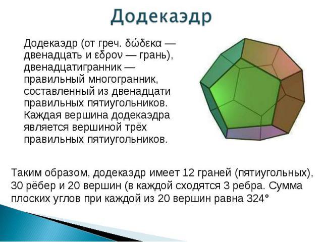 Додекаэдр (от греч. δώδεκα — двенадцать и εδρον — грань), двенадцатигранник — правильный многогранник, составленный из двенадцати правильных пятиугольников. Каждая вершина додекаэдра является вершиной трёх правильных пятиугольников. Додекаэдр (от гр…