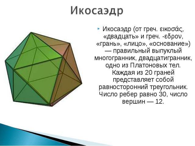 Икосаэдр (от греч. εικοσάς, «двадцать» и греч. -εδρον, «грань», «лицо», «основание») — правильный выпуклый многогранник, двадцатигранник, одно из Платоновых тел. Каждая из 20 граней представляет собой равносторонний треугольник. Число ребер равно 30…