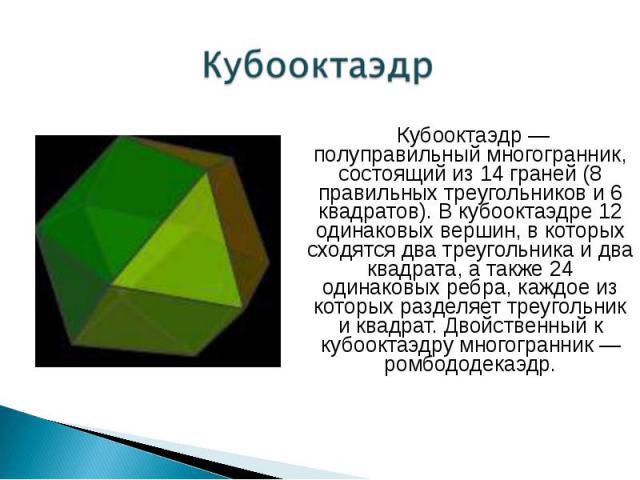 Кубооктаэдр — полуправильный многогранник, состоящий из 14 граней (8 правильных треугольников и 6 квадратов). В кубооктаэдре 12 одинаковых вершин, в которых сходятся два треугольника и два квадрата, а также 24 одинаковых ребра, каждое из которых раз…