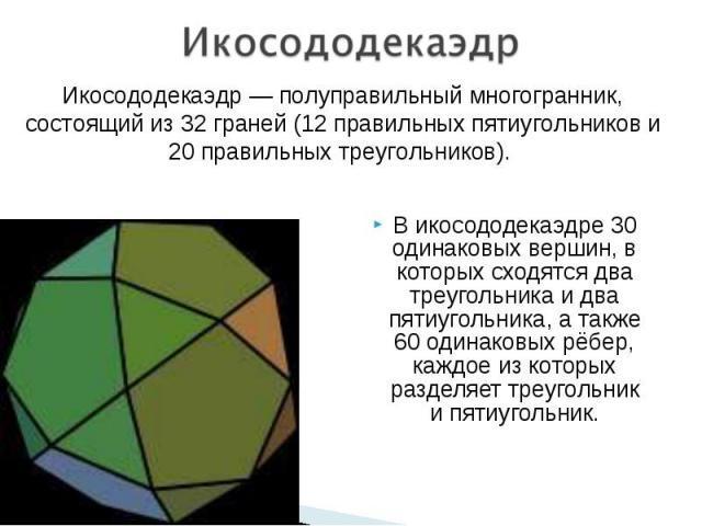 В икосододекаэдре 30 одинаковых вершин, в которых сходятся два треугольника и два пятиугольника, а также 60 одинаковых рёбер, каждое из которых разделяет треугольник и пятиугольник. В икосододекаэдре 30 одинаковых вершин, в которых сходятся два треу…