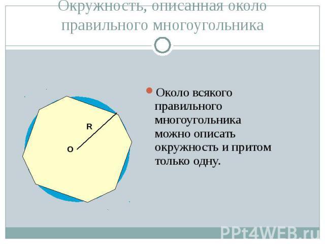 Около всякого правильного многоугольника можно описать окружность и притом только одну. Около всякого правильного многоугольника можно описать окружность и притом только одну.