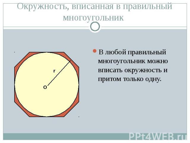 В любой правильный многоугольник можно вписать окружность и притом только одну. В любой правильный многоугольник можно вписать окружность и притом только одну.