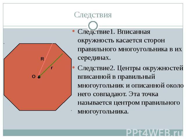 Следствие1. Вписанная окружность касается сторон правильного многоугольника в их серединах. Следствие1. Вписанная окружность касается сторон правильного многоугольника в их серединах. Следствие2. Центры окружностей вписанной в правильный многоугольн…