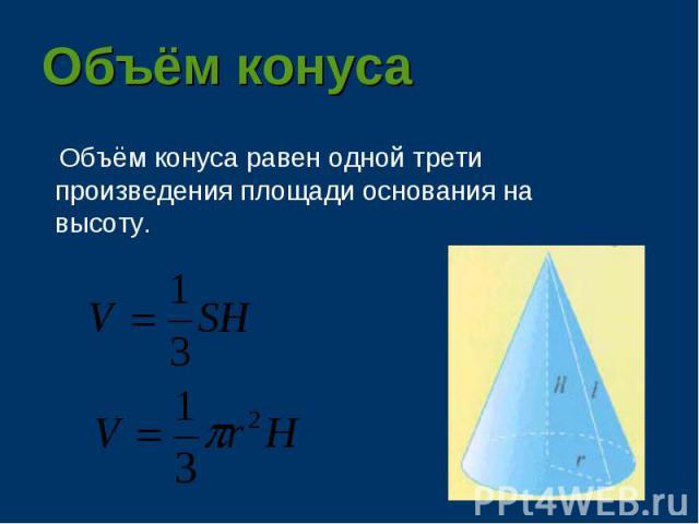 Объём конуса равен одной трети произведения площади основания на высоту. Объём конуса равен одной трети произведения площади основания на высоту.