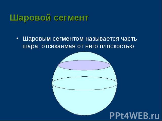 Шаровым сегментом называется часть шара, отсекаемая от него плоскостью. Шаровым сегментом называется часть шара, отсекаемая от него плоскостью.