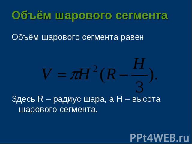 Объём шарового сегмента равен Объём шарового сегмента равен Здесь R – радиус шара, а H – высота шарового сегмента.