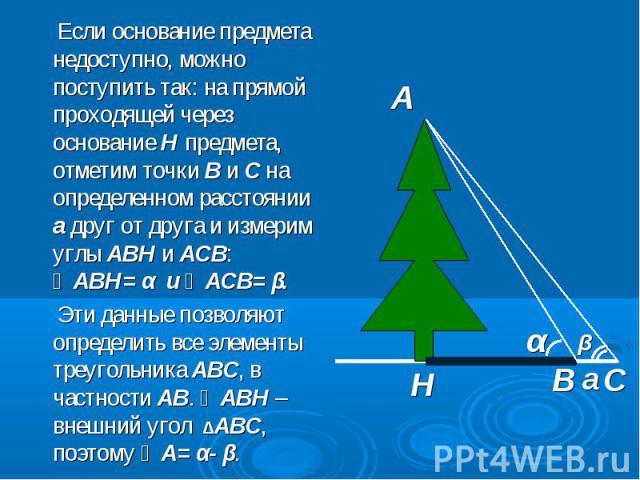 Если основание предмета недоступно, можно поступить так: на прямой проходящей через основание Н предмета, отметим точки В и С на определенном расстоянии а друг от друга и измерим углы АВН и АСВ: ∠АВН= α и ∠АСВ= β. Если основание предмета недоступно,…