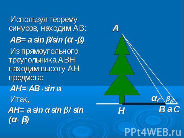 Используя теорему синусов, находим АВ: Используя теорему синусов, находим АВ: АВ= a sin β/sin (α -β) Из прямоугольного треугольника АВН находим высоту АН предмета: АН= АВ • sin α Итак, АН= а sin α sin β/ sin (α- β)