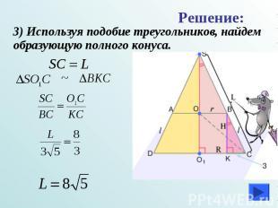 3) Используя подобие треугольников, найдем образующую полного конуса. 3) Использ