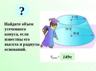 Найдите объем усеченного конуса, если известны его высота и радиусы оснований. Н