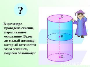 В цилиндре проведено сечение, параллельное основанию. Будет ли малый цилиндр, ко