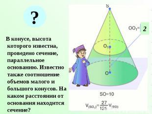 В конусе, высота которого известна, проведено сечение, параллельное основанию. И