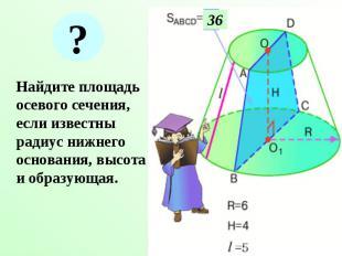 Найдите площадь осевого сечения, если известны радиус нижнего основания, высота