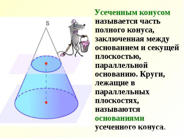Усеченным конусом называется часть полного конуса, заключенная между основанием и секущей плоскостью, параллельной основанию. Круги, лежащие в параллельных плоскостях, называются основаниями усеченного конуса. Усеченным конусом называется часть полн…