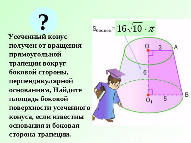 Усеченный конус получен от вращения прямоугольной трапеции вокруг боковой стороны, перпендикулярной основаниям, Найдите площадь боковой поверхности усеченного конуса, если известны основания и боковая сторона трапеции. Усеченный конус получен от вра…