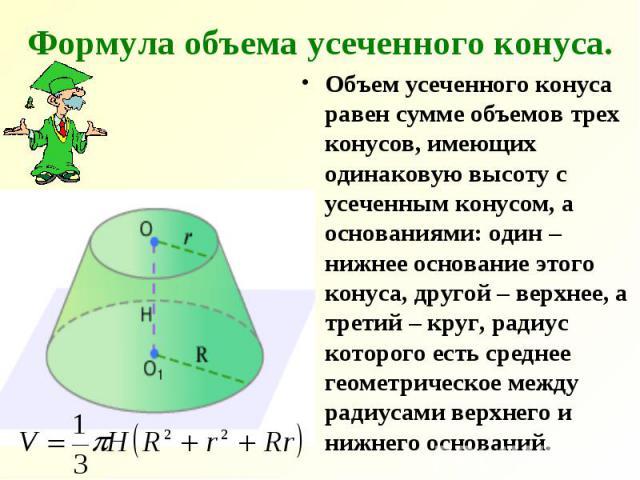 Формула объема усеченного конуса. Объем усеченного конуса равен сумме объемов трех конусов, имеющих одинаковую высоту с усеченным конусом, а основаниями: один – нижнее основание этого конуса, другой – верхнее, а третий – круг, радиус которого есть с…