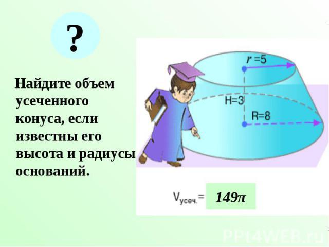 Найдите объем усеченного конуса, если известны его высота и радиусы оснований. Найдите объем усеченного конуса, если известны его высота и радиусы оснований.