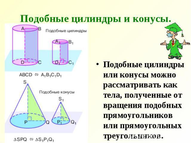 Подобные цилиндры и конусы. Подобные цилиндры или конусы можно рассматривать как тела, полученные от вращения подобных прямоугольников или прямоугольных треугольников.